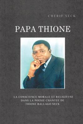 Papa Thione: La Conscience Morale Et Religieuse Dans La Poesie Chantee de Thione Ballago Seck (Paperback)