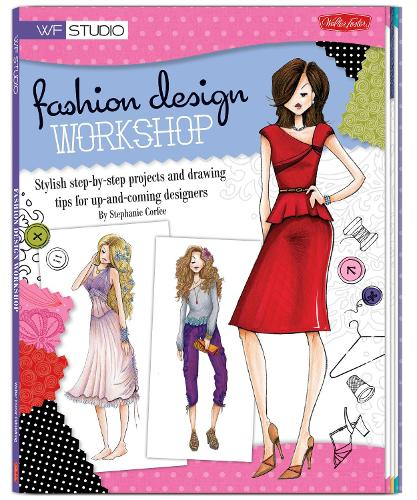 Fashion Design Workshop: Stylish step-by-step projects and drawing tips for up-and-coming designers - Walter Foster Studio (Paperback)
