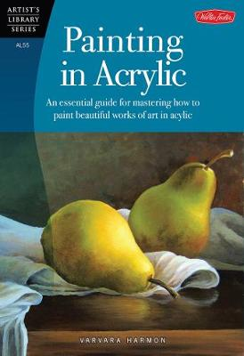 Painting in Acrylic: An Essential Guide for Mastering How to Paint Beautiful Works of Art in Acrylic (Paperback)