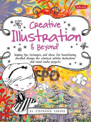 Creative Illustration & Beyond: Inspiring Tips, Techniques, and Ideas for Transforming Doodled Designs into Whimsical Artistic Illustrations and Mixed-Media Projects (Paperback)
