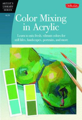 Color Mixing in Acrylic (Artist's Library): Learn to mix fresh, vibrant colors for still lifes, landscapes, portraits, and more (Paperback)