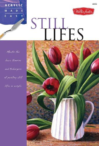 Still Lifes: Master the basic theories and techniques of painting still lifes in acrylic - Acrylic Made Easy (Paperback)