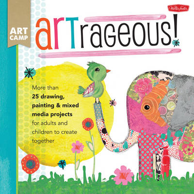 Artrageous!: More Than 25 Drawing, Painting & Mixed Media Projects for Adults and Children to Create Together (Paperback)