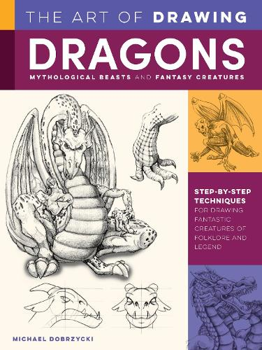The Art of Drawing Dragons, Mythological Beasts, and Fantasy Creatures: Step-by-step techniques for drawing fantastic creatures of folklore and legend - Collector's Series (Paperback)