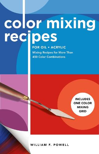 Color Mixing Recipes for Oil & Acrylic: Mixing Recipes for More Than 450 Color Combinations - Includes One Color Mixing Grid - Color Mixing Recipes (Paperback)