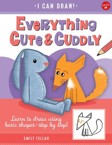 Everything Cute & Cuddly: Learn to draw using basic shapes--step by step! - I Can Draw 4 (Paperback)