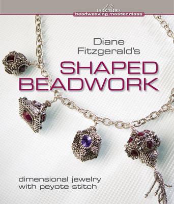 Diane Fitzgerald's Shaped Beadwork: Dimensional Jewelry with Peyote Stitch (Hardback)