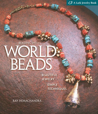 Beading with World Beads: Beautiful Jewelry, Simple Techniques - Lark Jewelry & Beading (Hardback)