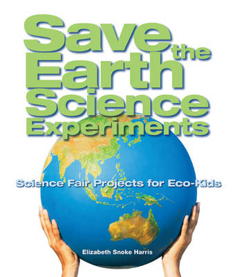 Save the Earth Science Experiments: Science Fair Projects for Eco-kids (Hardback)