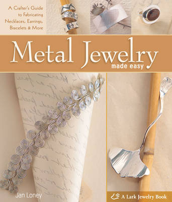 Metal Jewelry Made Easy: A Crafter's Guide to Fabricating Necklaces, Earrings, Bracelets & More (Hardback)
