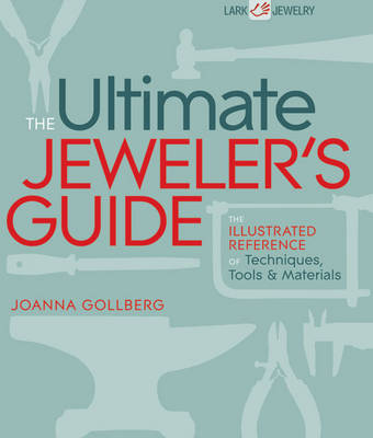 The Ultimate Jeweler's Guide: The Illustrated Reference of Techniques, Tools and Materials - Lark Jewelry & Beading (Hardback)