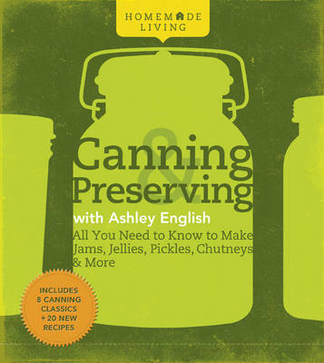 Canning and Preserving with Ashley English: All You Need to Know to Make Jams, Jellies, Pickles, Chutneys and More - Homemade Living (Paperback)
