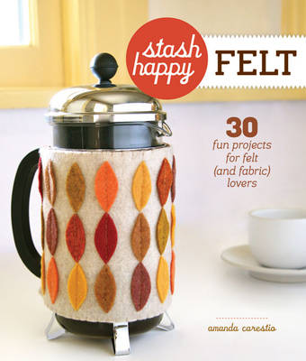 Stash Happy: Felt: 30 Fun Projects for Felt (and Fabric) Lovers (Paperback)