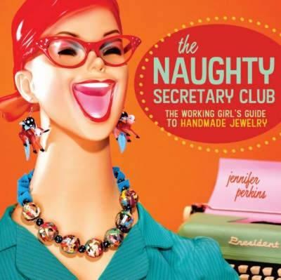 The Naughty Secretary Club: The Working Girl's Guide to Handmade Jewelry (Paperback)