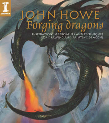 Forging Dragons: Inspirations, Approaches and Techniques for Drawing and Painting Dragons (Hardback)
