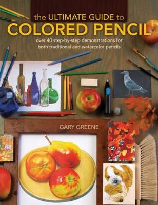 The Ultimate Guide to Colored Pencil: Over 40 Step-by-Step Demonstrations for Both Traditional and Watercolor Pencils (Hardback)