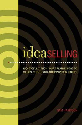Ideaselling: Successfully Pitch Your Creative Ideas to Bosses, Clients and Other Decision Makers (Paperback)
