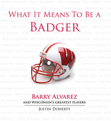 What It Means to Be a Badger: Barry Alvarez & Wisconsin's Greatest Players (Hardback)