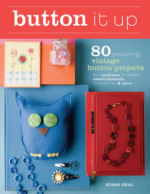 Button it Up: 80 Amazing Vintage Button Projects for Necklaces, Bracelets, Embellishments, Housewares, and More (Paperback)