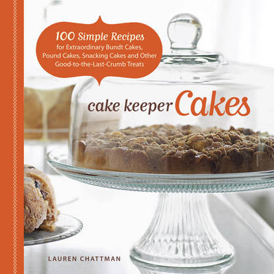 Cake Keeper Cakes: 100 Simple Recipes for Extraordinary Bundt Cakes, Pound Cakes, Snacking Cakes, and Other Good-to-the-last-crumb Treats (Paperback)
