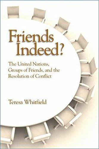 Friends Indeed?: The United Nations, Groups of Friends, and the Resolution of Conflict (Hardback)