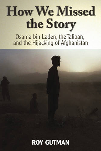 How We Missed the Story: Osama Bin Laden, the Taliban, and the Hijacking of Afghanistan (Hardback)