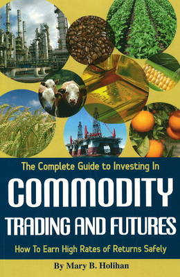 Complete Guide to Investing in Commodity Trading and Futures: How to Earn High Rates of Returns Safely (Paperback)