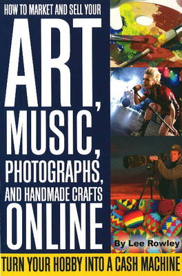 How to Market & Sell Your Art, Music, Photographs, & Home-Made Crafts Online: Turn Your Hobby into a Cash Machine (Paperback)