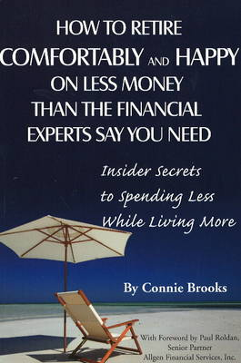How to Retire Comfortably and Happy on Less Money Than the Financial Experts Say You Need: Insider Secrets to Spending Less While Living More (Paperback)