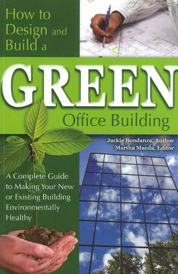 How to Design & Build a Green Office Building: A Complete Guide to Making Your New or Existing Building Environmentally Healthy (Paperback)