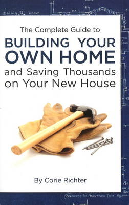 Complete Guide to Building Your Own Home: & Saving Thousands on Your New House (Paperback)
