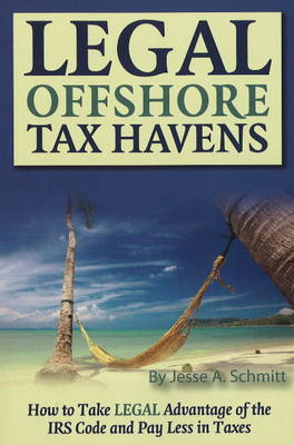 Legal Off Shore Tax Havens: How to Take LEGAL Advantage of the IRS Code and Pay Less in Taxes (Paperback)