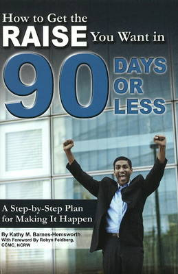 How to Get the Raise You Want in 90 Days or Less: A Step-by-Step Plan for Making it Happen (Paperback)