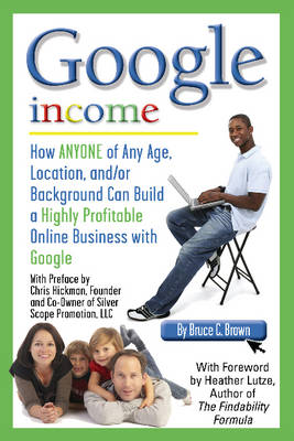 Google Income: How Anyone of Any Age, Location, and/or Background Can Build a Highly Profitable Online Business with Google (Paperback)