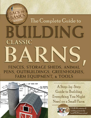 Complete Guide to Building Classic Barns, Fences, Storage Sheds, Animal Pens, Outbuildings, Greenhouses, Farm Equipment & Tools: A Step-by-Step Guide to Building Everything You Might Need on a Small Farm