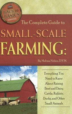 Complete Guide to Small-Scale Farming: Everything You Need to Know About Raising Beef & Dairy Cattle, Rabbits & Other Small Animals (Paperback)