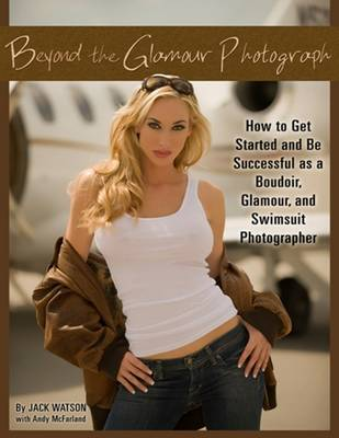 Beyond the Glamour Photograph: How to Get Started & Be Successful as a Boudoir, Glamour & Swimsuit Photographer