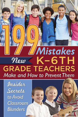 199 Mistakes New K-6th Grade Teachers Make & How to Prevent Them: Insiders Secrets to Avoid Classroom Blunders (Paperback)