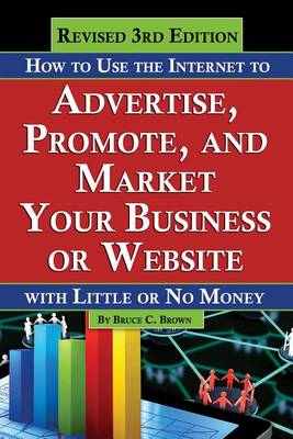How to Use the Internet to Advertise, Promote & Market Your Business or Website: With Little or No Money (Paperback)