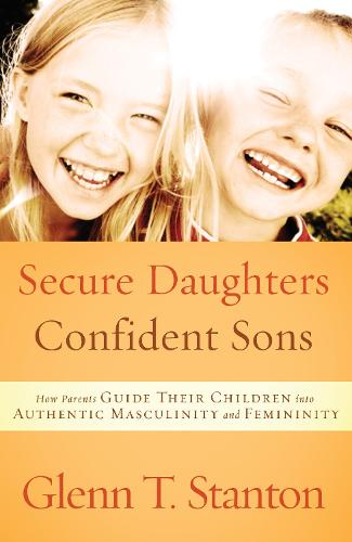 Secure Daughters, Confident Sons: How Parents Guide Their Children Into Authentic Masculinity and Feminity (Paperback)