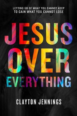 Jesus Over Everything: Letting Go of What You Cannot Keep to Gain What You Cannot Lose (Paperback)