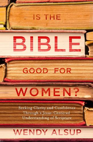 Is the Bible Good for Women?: Finding Clarity and Confidence Through a Jesus-Centered Understanding of Scripture (Paperback)