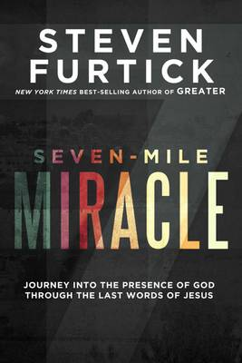 Seven-Mile Miracle: Journey Into the Presence of God Through the Last Words of Jesus (Hardback)