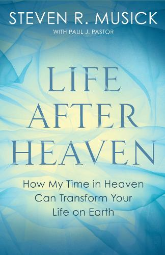 Life After Heaven: How My Time in Heaven Can Transform your Life on Earth (Paperback)