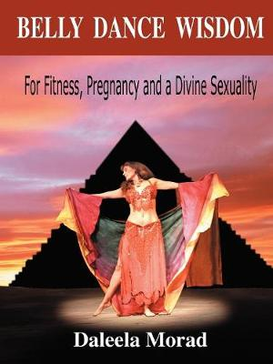 Belly Dance Wisdom: For Fitness, Pregnancy and a Divine Sexuality (Paperback)