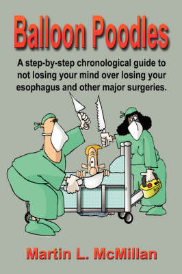 Balloon Poodles: A Step-by-step, Chronological Guide to Not Losing Your Mind Over Losing Your Esophagus, and Other Major Surgeries (Paperback)