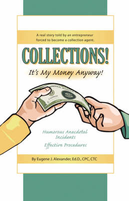 COLLECTIONS! IT's MY MONEY ANYWAY! A Real Story Told By An Entrepreneur Forced to Become a Collection Agent. (Paperback)