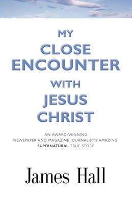 My Close Encounter with Jesus Christ: An Award-Winning Newspaper and Magazine Journalist's Amazing, Supernatural, True Story (Paperback)
