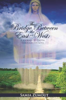 THE Bridge Between the East and West: A Journey to Truth Through His Love (Hardback)