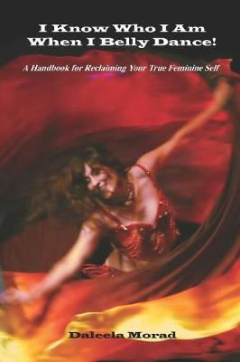 I KNOW WHO I AM WHEN I BELLY DANCE! A Handbook for Reclaiming Your True Feminine Self (Paperback)